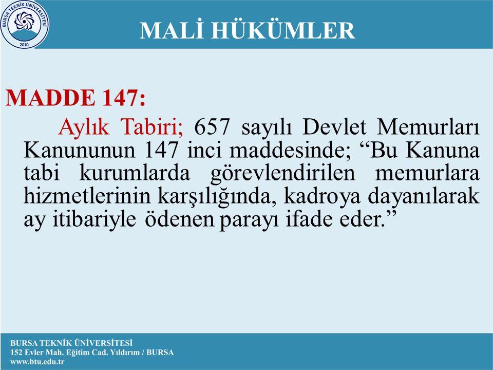MALİ HÜKÜMLER MADDE 147: Aylık Tabiri; 657 sayılı Devlet Memurları Kanununun 147 inci maddesinde; Bu Kanuna tabi kurumlarda görevlendirilen memurlara hizmetlerinin karşılığında, kadroya dayanılarak ay itibariyle ödenen parayı ifade eder.