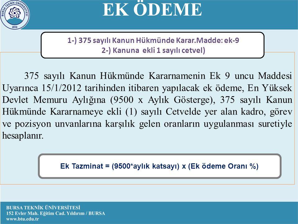 EK ÖDEME 375 sayılı Kanun Hükmünde Kararnamenin Ek 9 uncu Maddesi Uyarınca 15/1/2012 tarihinden itibaren yapılacak ek ödeme, En Yüksek Devlet Memuru Aylığına (9500 x Aylık Gösterge), 375 sayılı Kanun Hükmünde Kararnameye ekli (1) sayılı Cetvelde yer alan kadro, görev ve pozisyon unvanlarına karşılık gelen oranların uygulanması suretiyle hesaplanır.