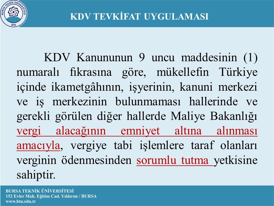 KDV TEVKİFAT UYGULAMASI KDV Kanununun 9 uncu maddesinin (1) numaralı fıkrasına göre, mükellefin Türkiye içinde ikametgâhının, işyerinin, kanuni merkezi ve iş merkezinin bulunmaması hallerinde ve gerekli görülen diğer hallerde Maliye Bakanlığı vergi alacağının emniyet altına alınması amacıyla, vergiye tabi işlemlere taraf olanları verginin ödenmesinden sorumlu tutma yetkisine sahiptir.