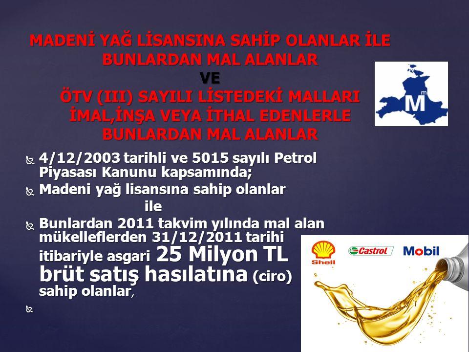  4/12/2003 tarihli ve 5015 sayılı Petrol Piyasası Kanunu kapsamında;  Madeni yağ lisansına sahip olanlar ile ile  Bunlardan 2011 takvim yılında mal alan mükelleflerden 31/12/2011 tarihi itibariyle asgari 25 Milyon TL brüt satış hasılatına (ciro) sahip olanlar,  MADENİ YAĞ LİSANSINA SAHİP OLANLAR İLE BUNLARDAN MAL ALANLAR VE ÖTV (III) SAYILI LİSTEDEKİ MALLARI İMAL,İNŞA VEYA İTHAL EDENLERLE BUNLARDAN MAL ALANLAR