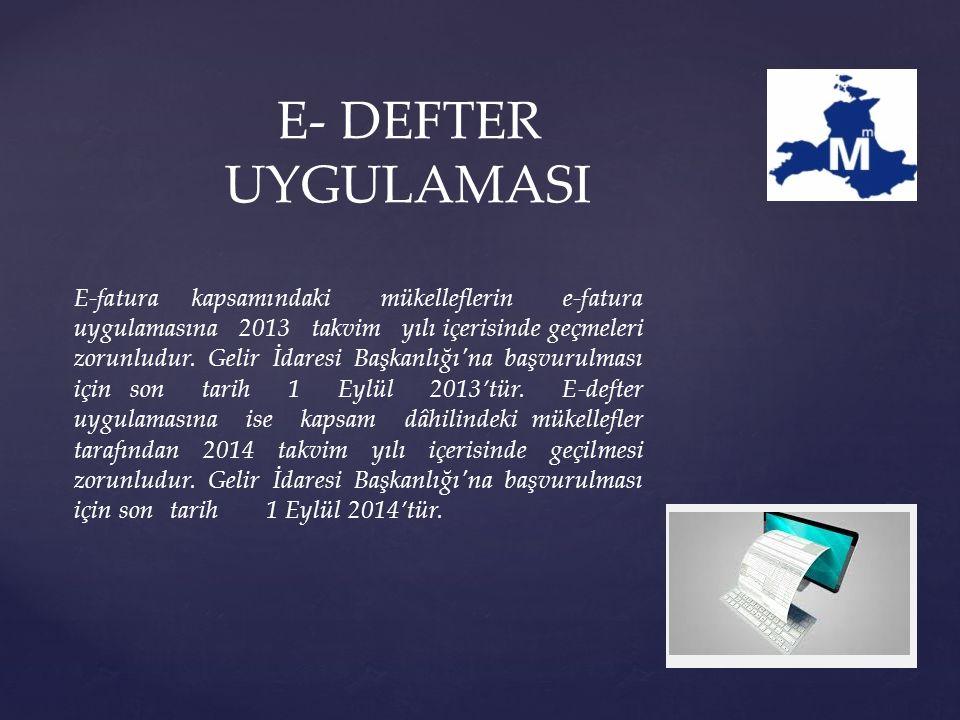 E- DEFTER UYGULAMASI E-fatura kapsamındaki mükelleflerin e-fatura uygulamasına 2013 takvim yılı içerisinde geçmeleri zorunludur.