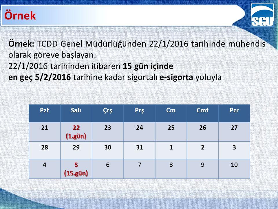 Örnek Örnek: TCDD Genel Müdürlüğünden 22/1/2016 tarihinde mühendis olarak göreve başlayan: 22/1/2016 tarihinden itibaren 15 gün içinde en geç 5/2/2016 tarihine kadar sigortalı e-sigorta yoluyla PztSalıÇrşPrşCmCmtPzr 2122(1.gün) 2324252627 28293031123 45(15.gün) 678910