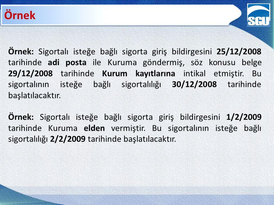 Örnek Örnek: Sigortalı isteğe bağlı sigorta giriş bildirgesini 25/12/2008 tarihinde adi posta ile Kuruma göndermiş, söz konusu belge 29/12/2008 tarihinde Kurum kayıtlarına intikal etmiştir.