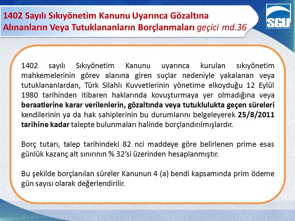 1402 Sayılı Sıkıyönetim Kanunu Uyarınca Gözaltına Alınanların Veya Tutuklananların Borçlanmaları geçici md.36 1402 sayılı Sıkıyönetim Kanunu uyarınca kurulan sıkıyönetim mahkemelerinin görev alanına giren suçlar nedeniyle yakalanan veya tutuklananlardan, Türk Silahlı Kuvvetlerinin yönetime elkoyduğu 12 Eylül 1980 tarihinden itibaren haklarında kovuşturmaya yer olmadığına veya beraatlerine karar verilenlerin, gözaltında veya tutuklulukta geçen süreleri kendilerinin ya da hak sahiplerinin bu durumlarını belgeleyerek 25/8/2011 tarihine kadar talepte bulunmaları halinde borçlandırılmışlardır.