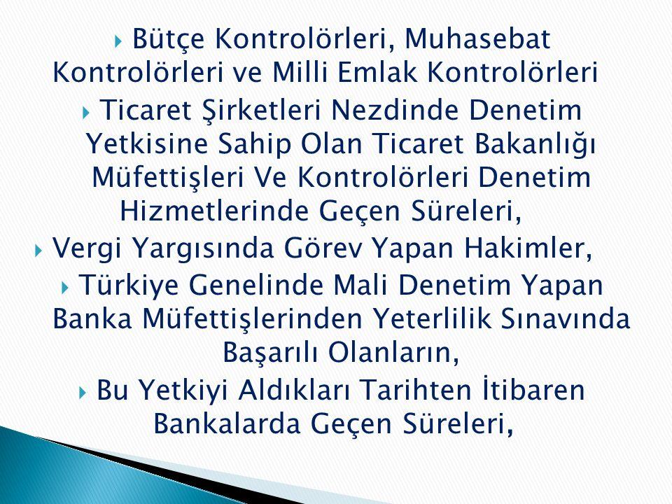  Bütçe Kontrolörleri, Muhasebat Kontrolörleri ve Milli Emlak Kontrolörleri  Ticaret Şirketleri Nezdinde Denetim Yetkisine Sahip Olan Ticaret Bakanlığı Müfettişleri Ve Kontrolörleri Denetim Hizmetlerinde Geçen Süreleri,  Vergi Yargısında Görev Yapan Hakimler,  Türkiye Genelinde Mali Denetim Yapan Banka Müfettişlerinden Yeterlilik Sınavında Başarılı Olanların,  Bu Yetkiyi Aldıkları Tarihten İtibaren Bankalarda Geçen Süreleri,