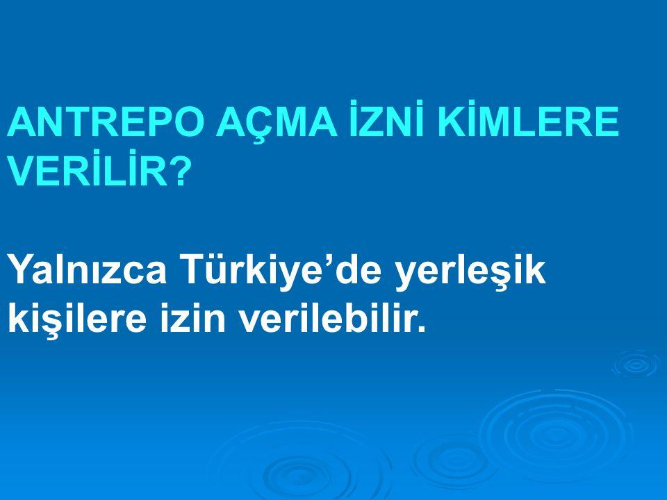 ANTREPO AÇMA İZNİ KİMLERE VERİLİR Yalnızca Türkiye'de yerleşik kişilere izin verilebilir.