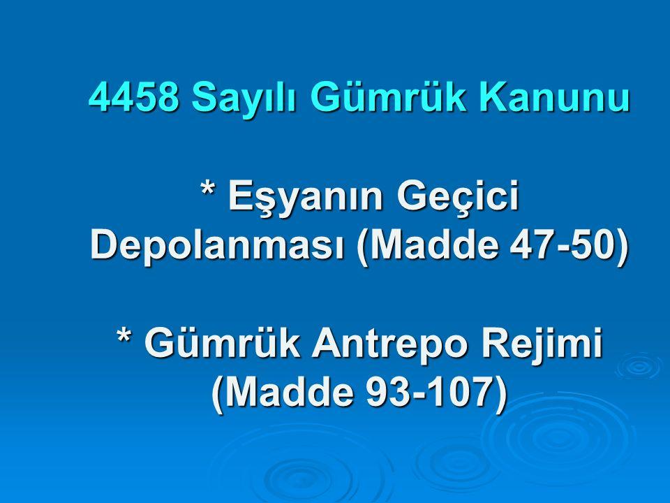 4458 Sayılı Gümrük Kanunu * Eşyanın Geçici Depolanması (Madde 47-50) * Gümrük Antrepo Rejimi (Madde 93-107)