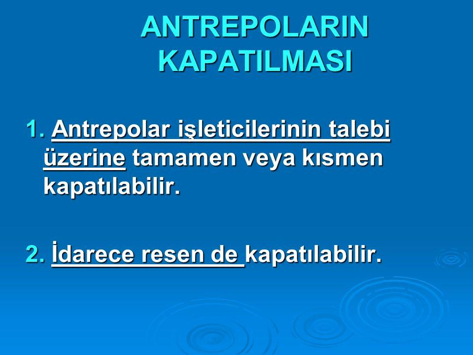 ANTREPOLARIN KAPATILMASI 1. Antrepolar işleticilerinin talebi üzerine tamamen veya kısmen kapatılabilir. 2. İdarece resen de kapatılabilir.