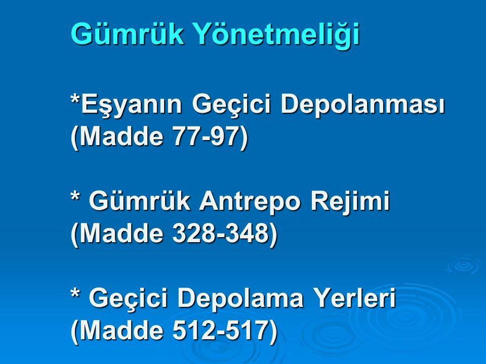 Gümrük Yönetmeliği *Eşyanın Geçici Depolanması (Madde 77-97) * Gümrük Antrepo Rejimi (Madde 328-348) * Geçici Depolama Yerleri (Madde 512-517)