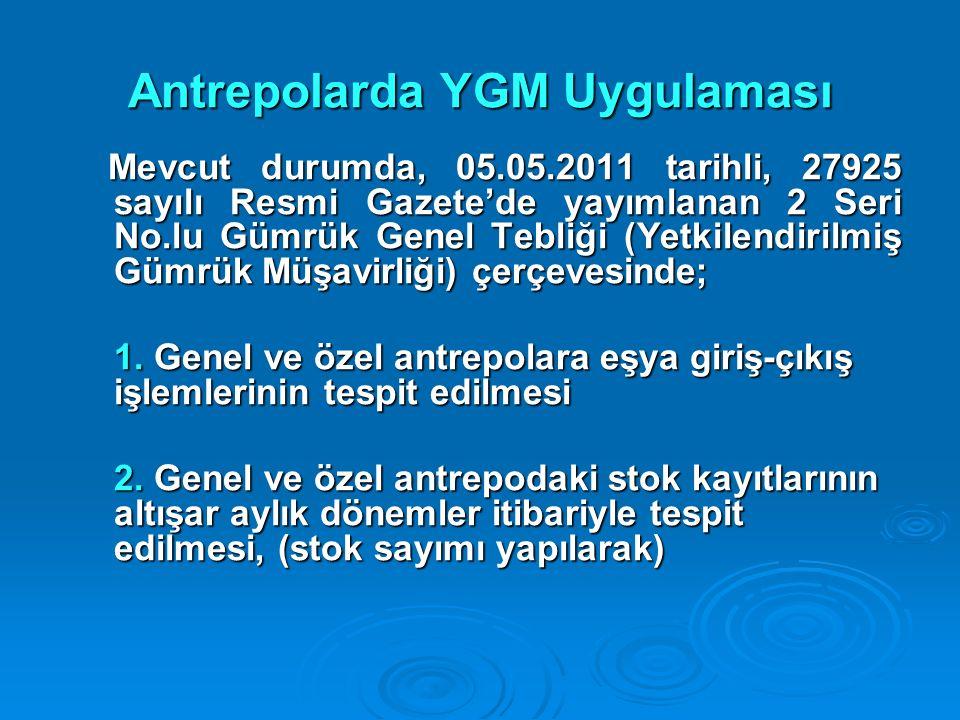 Antrepolarda YGM Uygulaması Mevcut durumda, 05.05.2011 tarihli, 27925 sayılı Resmi Gazete'de yayımlanan 2 Seri No.lu Gümrük Genel Tebliği (Yetkilendir