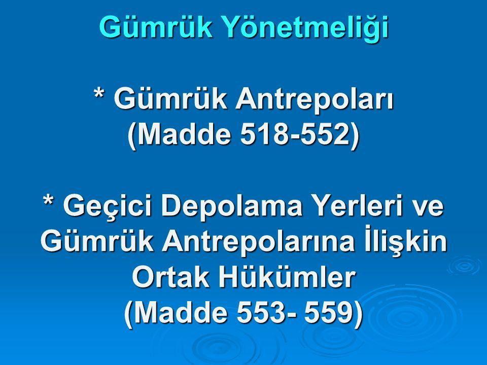Gümrük Yönetmeliği * Gümrük Antrepoları (Madde 518-552) * Geçici Depolama Yerleri ve Gümrük Antrepolarına İlişkin Ortak Hükümler (Madde 553- 559)