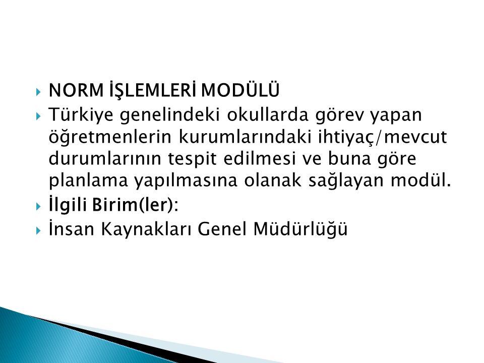  NORM İŞLEMLERİ MODÜLÜ  Türkiye genelindeki okullarda görev yapan öğretmenlerin kurumlarındaki ihtiyaç/mevcut durumlarının tespit edilmesi ve buna g