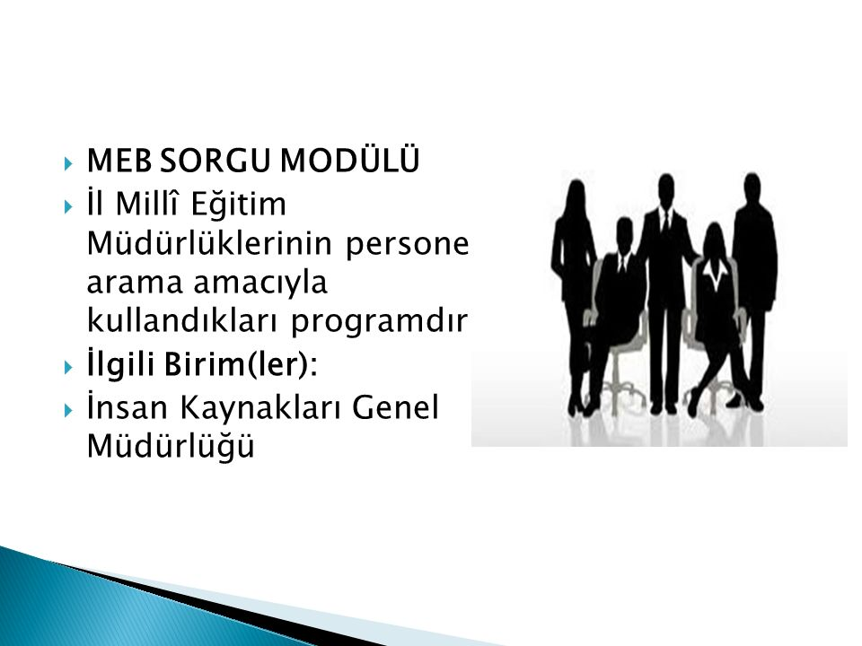  MEB SORGU MODÜLÜ  İl Millî Eğitim Müdürlüklerinin personel arama amacıyla kullandıkları programdır.  İlgili Birim(ler):  İnsan Kaynakları Genel M