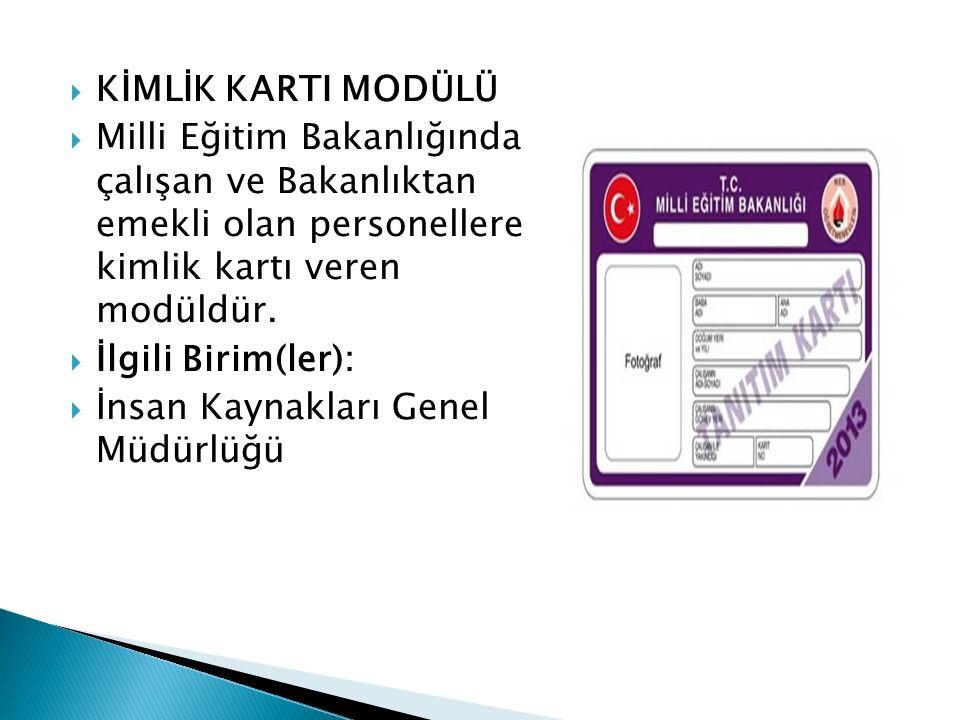  KİMLİK KARTI MODÜLÜ  Milli Eğitim Bakanlığında çalışan ve Bakanlıktan emekli olan personellere kimlik kartı veren modüldür.  İlgili Birim(ler): 