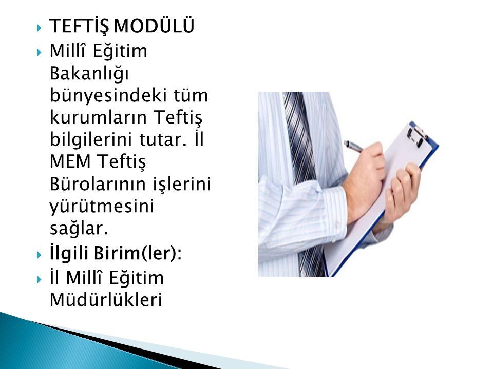  TEFTİŞ MODÜLÜ  Millî Eğitim Bakanlığı bünyesindeki tüm kurumların Teftiş bilgilerini tutar. İl MEM Teftiş Bürolarının işlerini yürütmesini sağlar.