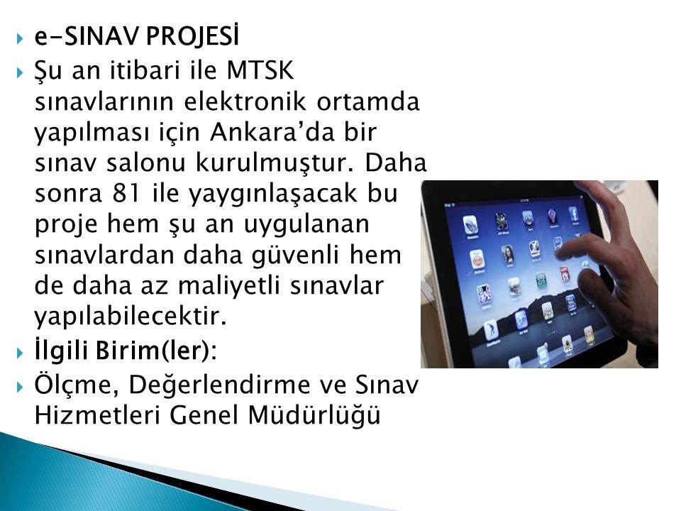  e-SINAV PROJESİ  Şu an itibari ile MTSK sınavlarının elektronik ortamda yapılması için Ankara'da bir sınav salonu kurulmuştur. Daha sonra 81 ile ya