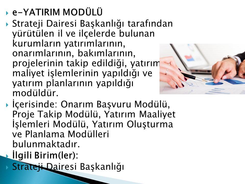  e-YATIRIM MODÜLÜ  Strateji Dairesi Başkanlığı tarafından yürütülen il ve ilçelerde bulunan kurumların yatırımlarının, onarımlarının, bakımlarının,