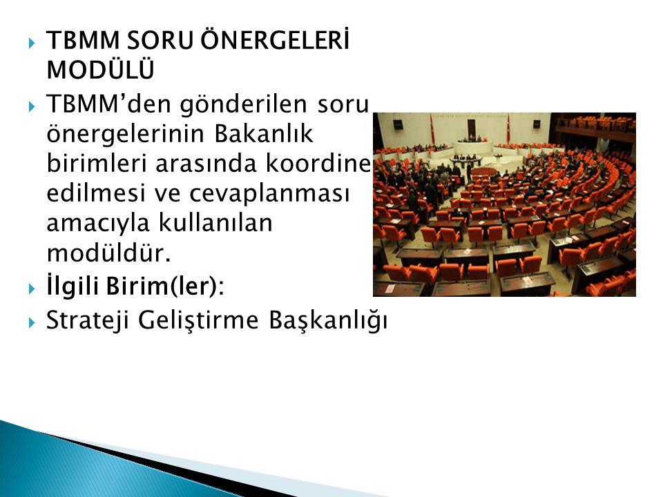  TBMM SORU ÖNERGELERİ MODÜLÜ  TBMM'den gönderilen soru önergelerinin Bakanlık birimleri arasında koordine edilmesi ve cevaplanması amacıyla kullanıl