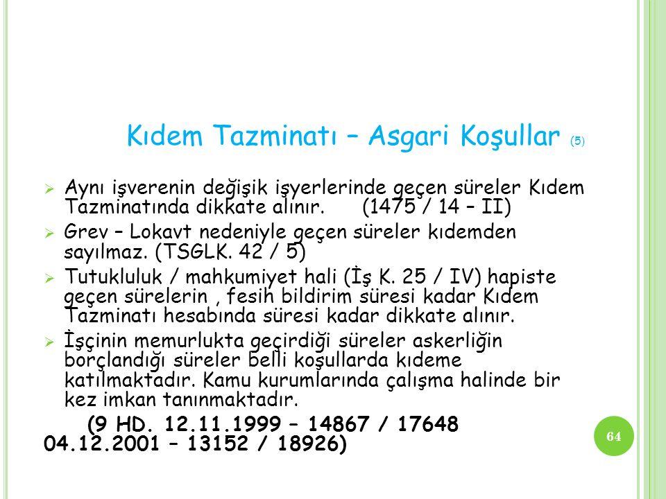Kıdem Tazminatı – Asgari Koşullar (5 )  Aynı işverenin değişik işyerlerinde geçen süreler Kıdem Tazminatında dikkate alınır. (1475 / 14 – II)  Grev