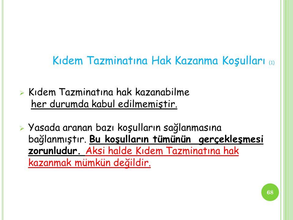 Kıdem Tazminatına Hak Kazanma Koşulları (1)  Kıdem Tazminatına hak kazanabilme her durumda kabul edilmemiştir.  Yasada aranan bazı koşulların sağlan