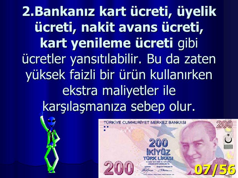 2.Bankanız kart ücreti, üyelik ücreti, nakit avans ücreti, kart yenileme ücreti gibi ücretler yansıtılabilir.