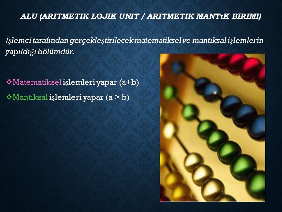 ALU (ARITMETIK LOJIK UNIT / ARITMETIK MANTıK BIRIMI) İş lemci tarafından gerçekle ş tirilecek matematiksel ve mantıksal i ş lemlerin yapıldı ğ ı bölümdür.