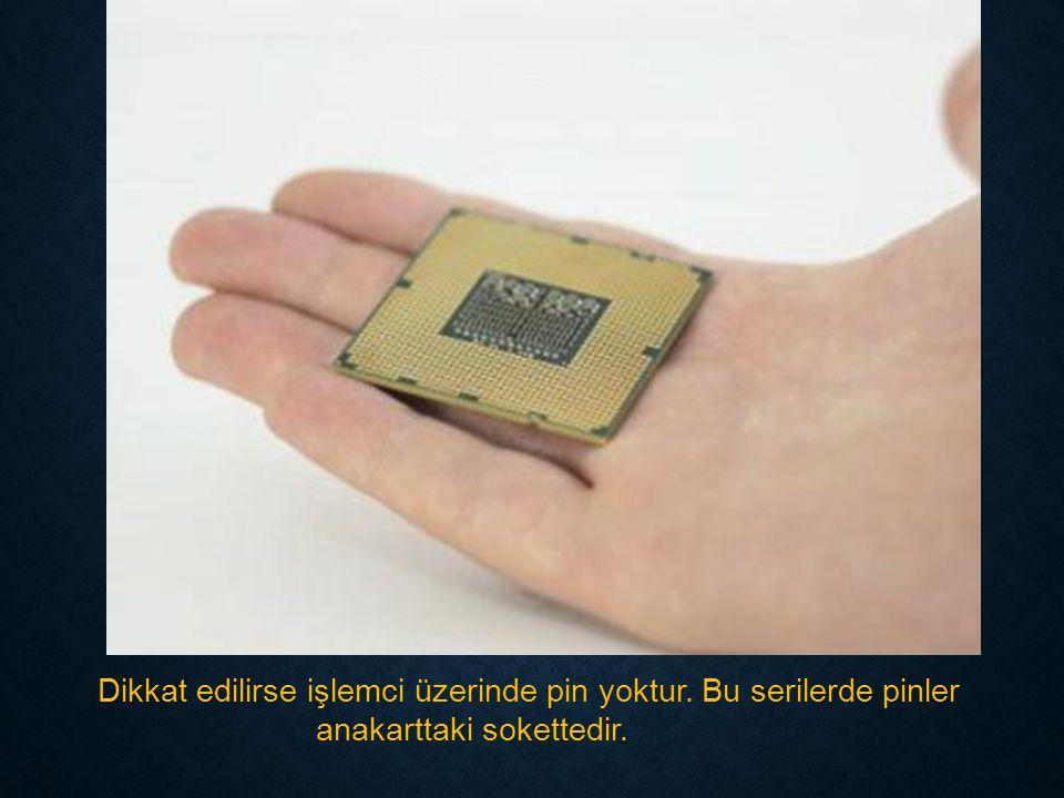 Dikkat edilirse işlemci üzerinde pin yoktur. Bu serilerde pinler anakarttaki sokettedir.