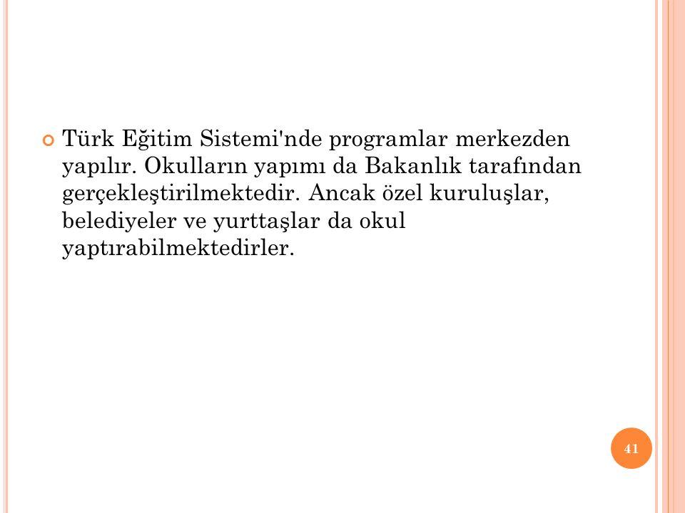 Türk Eğitim Sistemi'nde programlar merkezden yapılır. Okulların yapımı da Bakanlık tarafından gerçekleştirilmektedir. Ancak özel kuruluşlar, belediyel