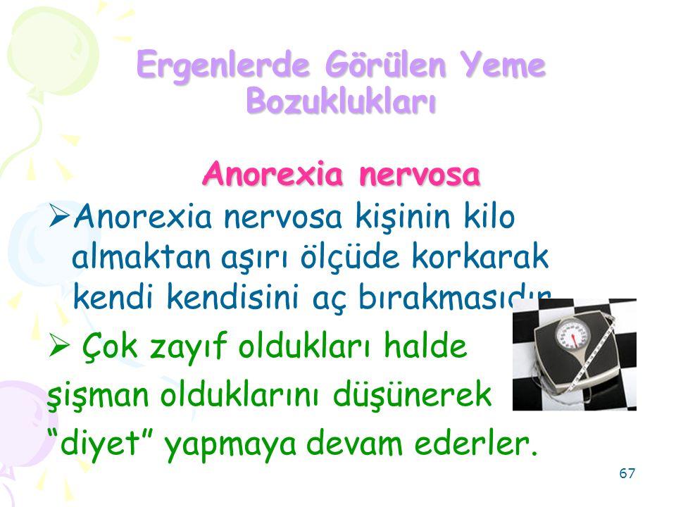 67 Ergenlerde Görülen Yeme Bozuklukları Anorexia nervosa  Anorexia nervosa kişinin kilo almaktan aşırı ölçüde korkarak kendi kendisini aç bırakmasıdır.