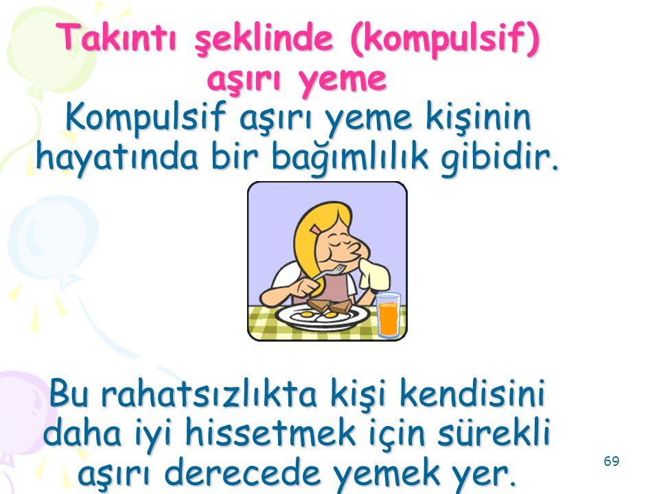 69 Takıntı şeklinde (kompulsif) aşırı yeme Kompulsif aşırı yeme kişinin hayatında bir bağımlılık gibidir.