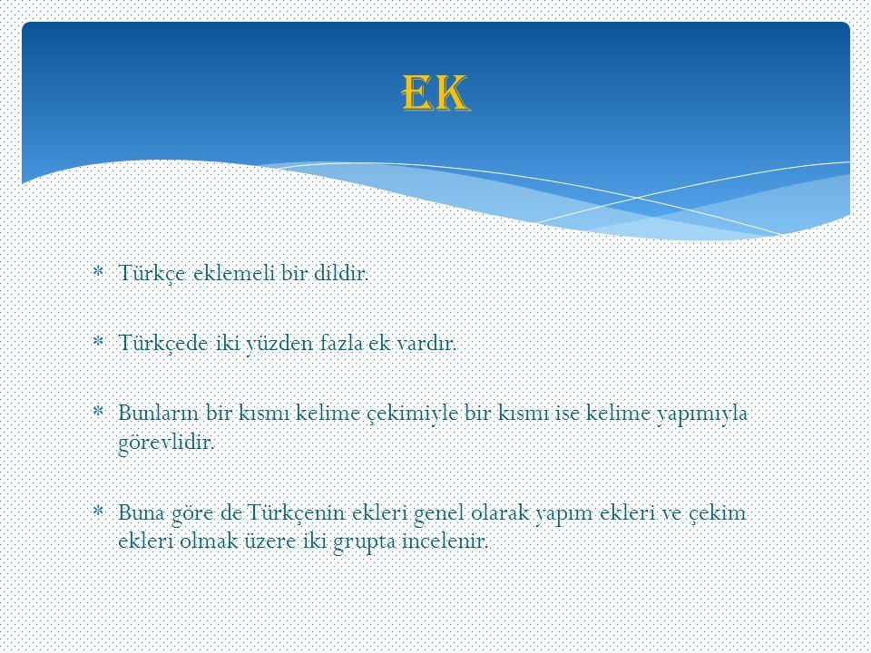  Türkçe eklemeli bir dildir.  Türkçede iki yüzden fazla ek vardır.  Bunların bir kısmı kelime çekimiyle bir kısmı ise kelime yapımıyla görevlidir.