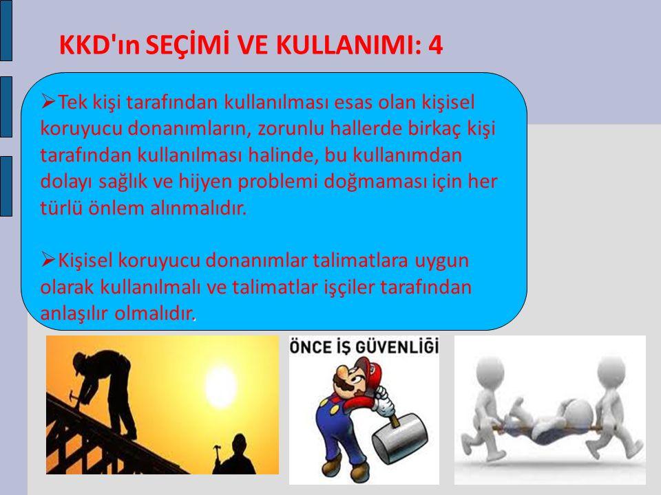  KKD'ın SEÇİMİ VE KULLANIMI: 4  Tek kişi tarafından kullanılması esas olan kişisel koruyucu donanımların, zorunlu hallerde birkaç kişi tarafından ku