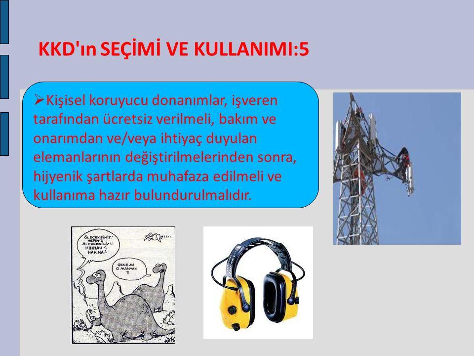 KKD'ın SEÇİMİ VE KULLANIMI:5  Kişisel koruyucu donanımlar, işveren tarafından ücretsiz verilmeli, bakım ve onarımdan ve/veya ihtiyaç duyulan elemanla