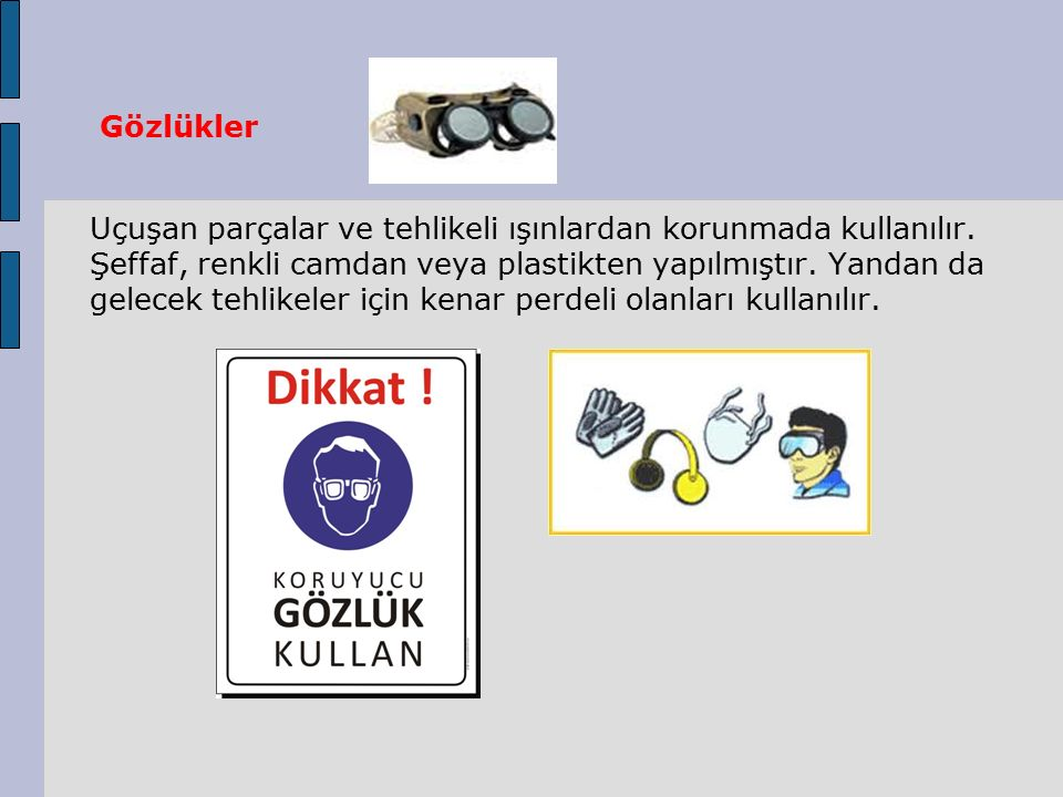 Gözlükler Uçuşan parçalar ve tehlikeli ışınlardan korunmada kullanılır. Şeffaf, renkli camdan veya plastikten yapılmıştır. Yandan da gelecek tehlikele