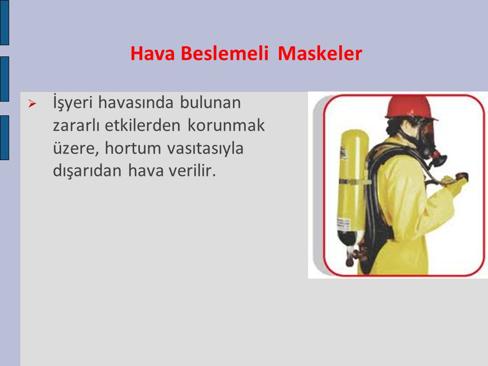 Hava Beslemeli Maskeler  İşyeri havasında bulunan zararlı etkilerden korunmak üzere, hortum vasıtasıyla dışarıdan hava verilir.