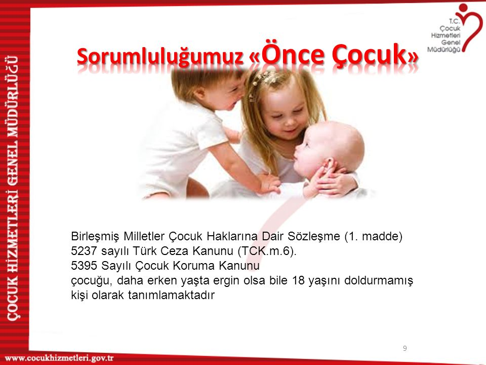 9 Birleşmiş Milletler Çocuk Haklarına Dair Sözleşme (1. madde) 5237 sayılı Türk Ceza Kanunu (TCK.m.6). 5395 Sayılı Çocuk Koruma Kanunu çocuğu, daha er