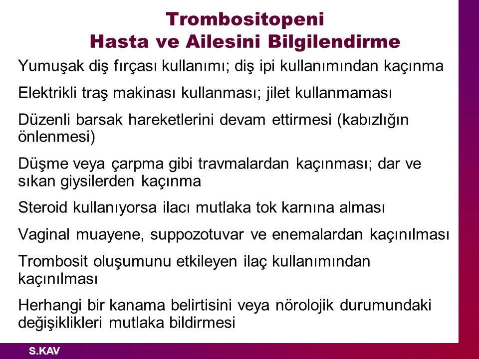 S.KAV Trombositopeni Hasta ve Ailesini Bilgilendirme Yumuşak diş fırçası kullanımı; diş ipi kullanımından kaçınma Elektrikli traş makinası kullanması;