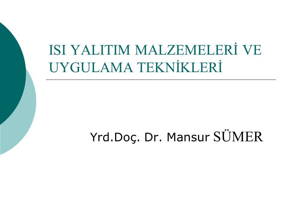ISI YALITIM MALZEMELERİ VE UYGULAMA TEKNİKLERİ Yrd.Doç. Dr. Mansur SÜMER