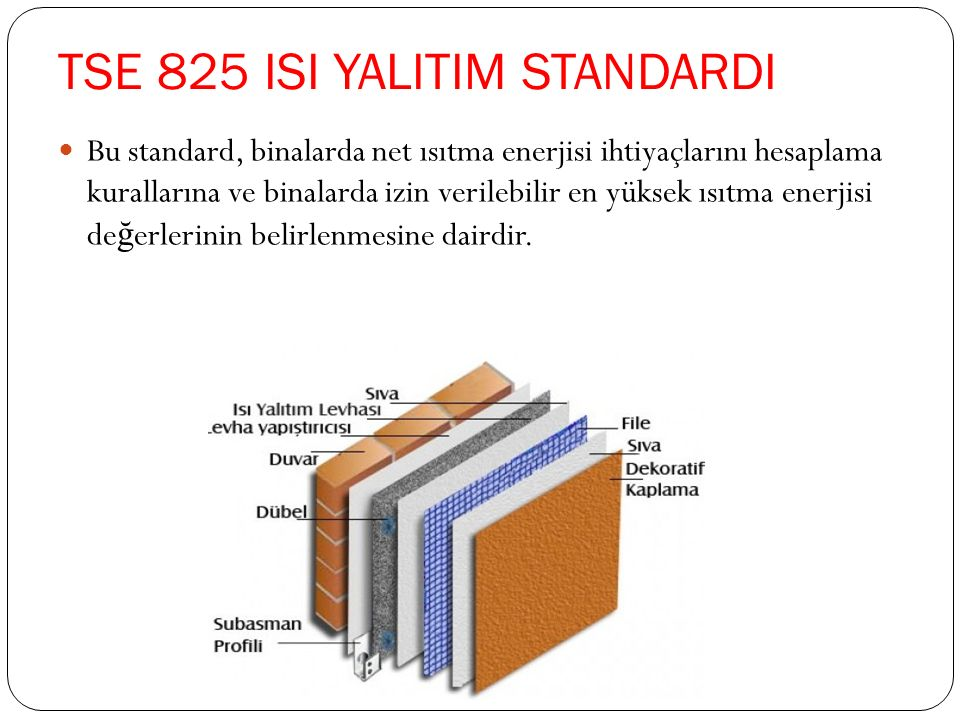 TSE 825 ISI YALITIM STANDARDI Bu standard, binalarda net ısıtma enerjisi ihtiyaçlarını hesaplama kurallarına ve binalarda izin verilebilir en yüksek ısıtma enerjisi de ğ erlerinin belirlenmesine dairdir.