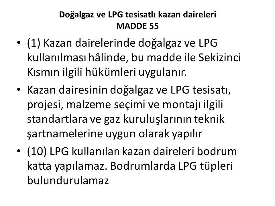 Doğalgaz ve LPG tesisatlı kazan daireleri MADDE 55 (1) Kazan dairelerinde doğalgaz ve LPG kullanılması hâlinde, bu madde ile Sekizinci Kısmın ilgili h