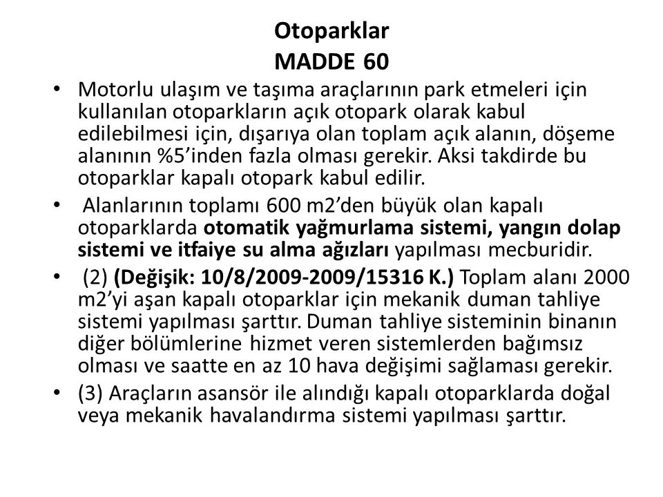 Otoparklar MADDE 60 Motorlu ulaşım ve taşıma araçlarının park etmeleri için kullanılan otoparkların açık otopark olarak kabul edilebilmesi için, dışarıya olan toplam açık alanın, döşeme alanının %5'inden fazla olması gerekir.
