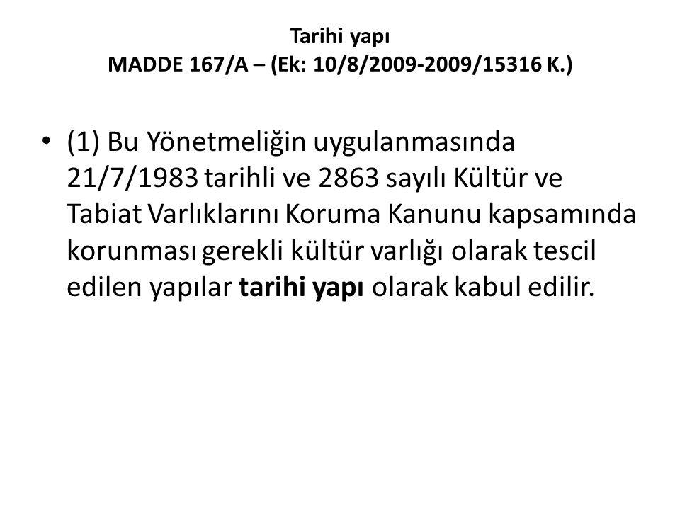 Tarihi yapı MADDE 167/A – (Ek: 10/8/2009-2009/15316 K.) (1) Bu Yönetmeliğin uygulanmasında 21/7/1983 tarihli ve 2863 sayılı Kültür ve Tabiat Varlıklarını Koruma Kanunu kapsamında korunması gerekli kültür varlığı olarak tescil edilen yapılar tarihi yapı olarak kabul edilir.