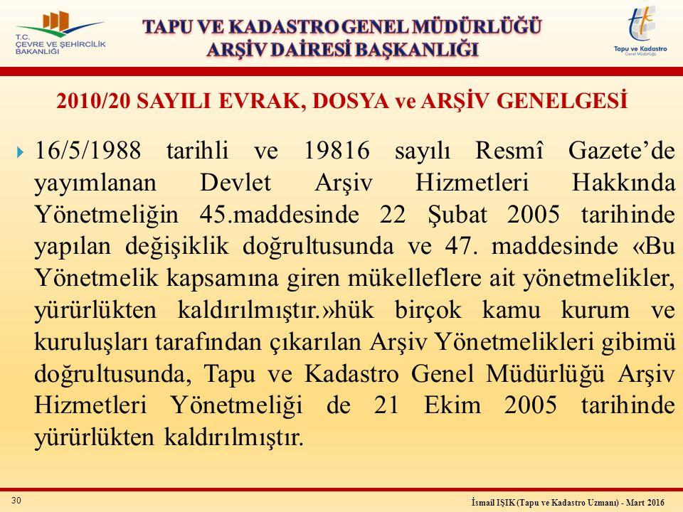 30 İsmail IŞIK (Tapu ve Kadastro Uzmanı) - Mart 2016 2010/20 SAYILI EVRAK, DOSYA ve ARŞİV GENELGESİ  16/5/1988 tarihli ve 19816 sayılı Resmî Gazete'd
