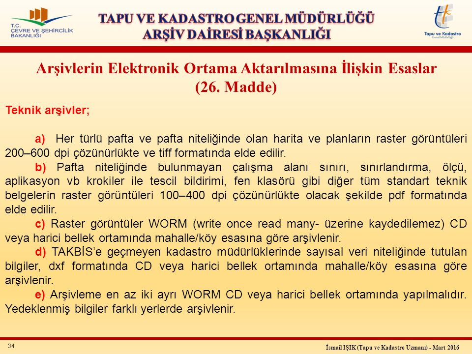 34 İsmail IŞIK (Tapu ve Kadastro Uzmanı) - Mart 2016 Arşivlerin Elektronik Ortama Aktarılmasına İlişkin Esaslar (26. Madde) Teknik arşivler; a) Her tü