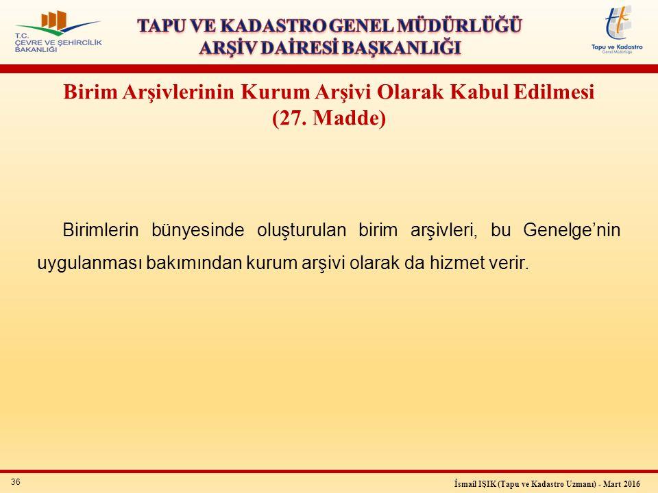 36 İsmail IŞIK (Tapu ve Kadastro Uzmanı) - Mart 2016 Birim Arşivlerinin Kurum Arşivi Olarak Kabul Edilmesi (27. Madde) Birimlerin bünyesinde oluşturul