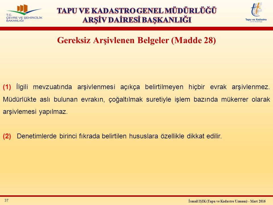 37 İsmail IŞIK (Tapu ve Kadastro Uzmanı) - Mart 2016 Gereksiz Arşivlenen Belgeler (Madde 28) (1) İlgili mevzuatında arşivlenmesi açıkça belirtilmeyen hiçbir evrak arşivlenmez.