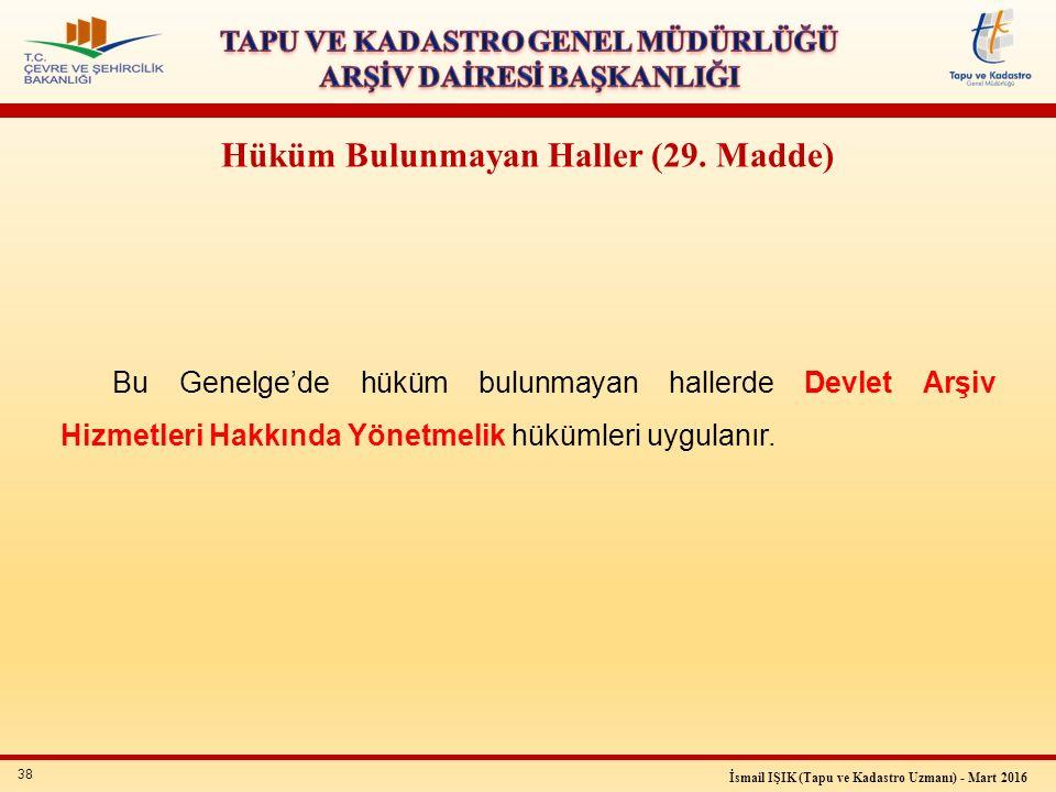 38 İsmail IŞIK (Tapu ve Kadastro Uzmanı) - Mart 2016 Hüküm Bulunmayan Haller (29. Madde) Bu Genelge'de hüküm bulunmayan hallerde Devlet Arşiv Hizmetle