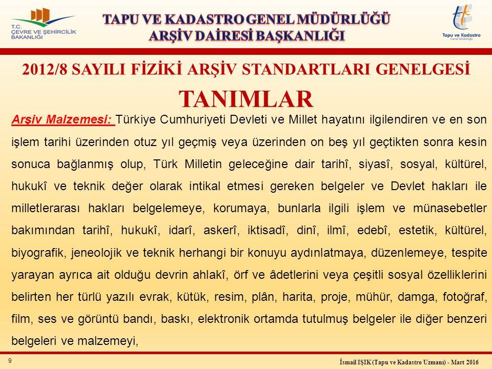 9 İsmail IŞIK (Tapu ve Kadastro Uzmanı) - Mart 2016 2012/8 SAYILI FİZİKİ ARŞİV STANDARTLARI GENELGESİ TANIMLAR Arşiv Malzemesi: Türkiye Cumhuriyeti De