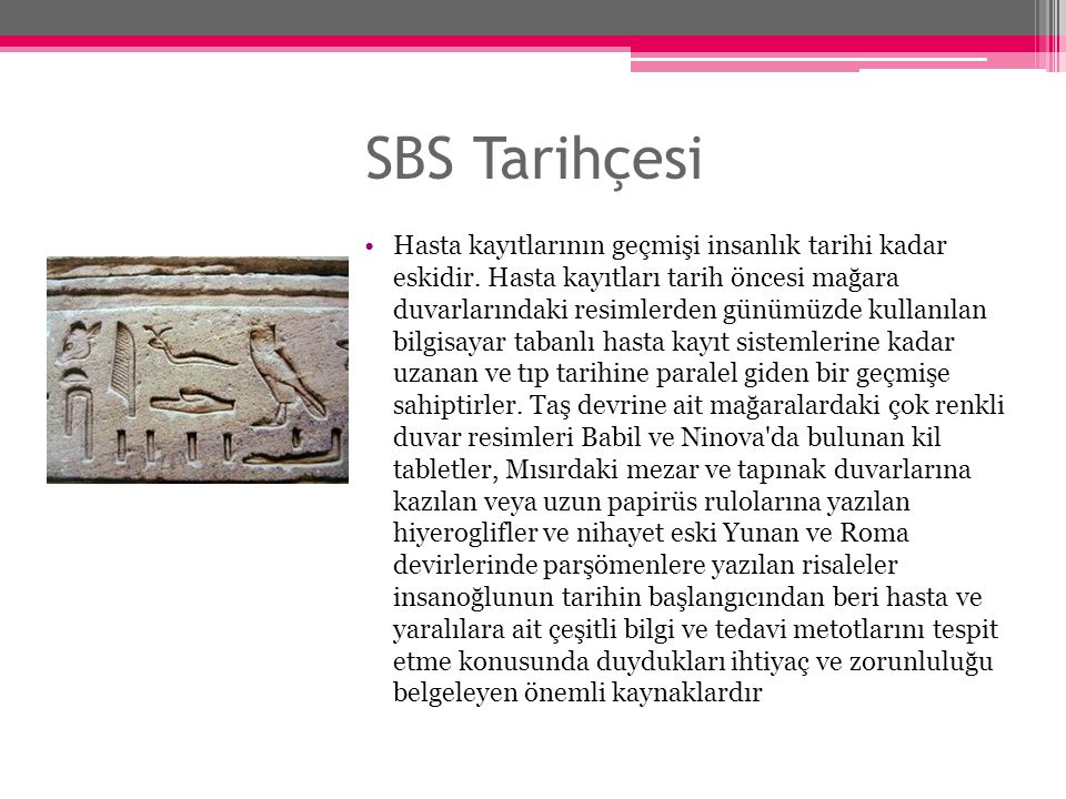 SBS Tarihçesi Hasta kayıtlarının geçmişi insanlık tarihi kadar eskidir. Hasta kayıtları tarih öncesi mağara duvarlarındaki resimlerden günümüzde kulla