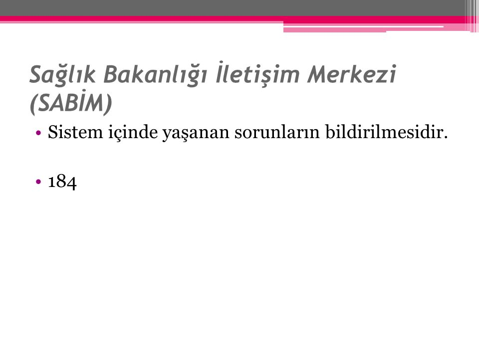 Sağlık Bakanlığı İletişim Merkezi (SABİM) Sistem içinde yaşanan sorunların bildirilmesidir. 184